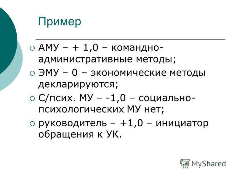 Пример АМУ – + 1,0 – командно- административные методы; ЭМУ – 0 – экономические методы декларируются; С/псих. МУ – -1,0 – социально- психологических МУ нет; руководитель – +1,0 – инициатор обращения к УК.