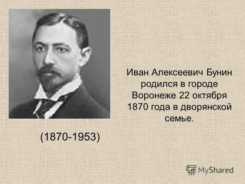 (1870-1953) Иван Алексеевич Бунин родился в городе Воронеже 22 октября 1870 года в дворянской семье.