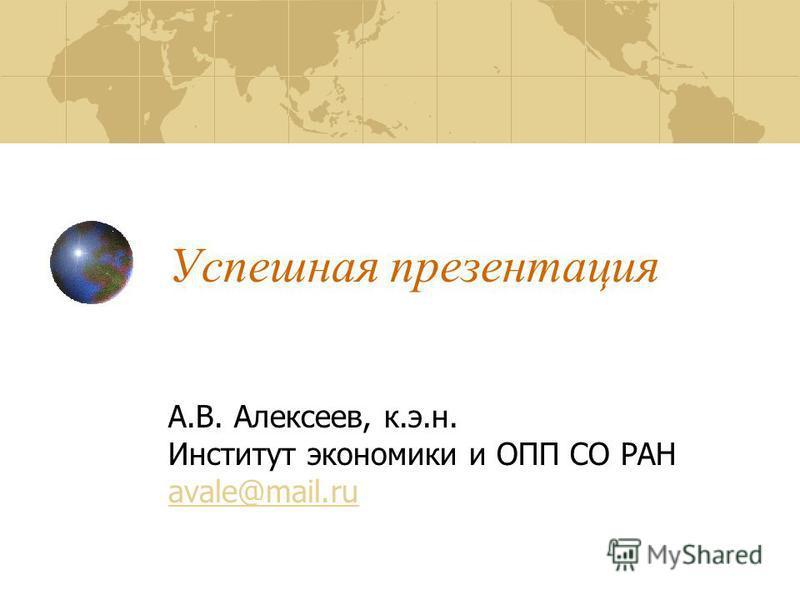 Успешная презентация А.В. Алексеев, к.э.н. Институт экономики и ОПП СО РАН avale@mail.ru