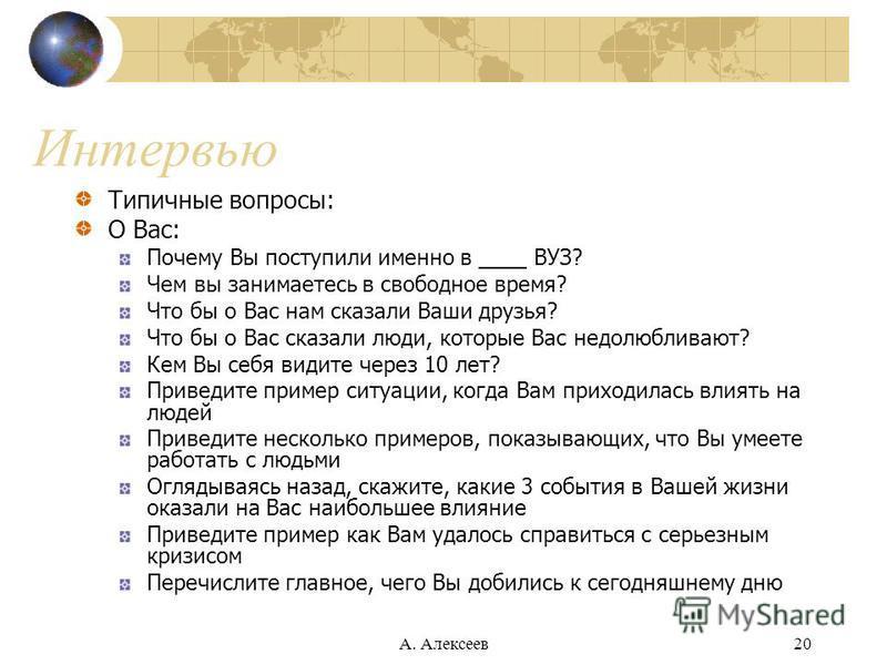 А. Алексеев 20 Интервью Типичные вопросы: О Вас: Почему Вы поступили именно в ____ ВУЗ? Чем вы занимаетесь в свободное время? Что бы о Вас нам сказали Ваши друзья? Что бы о Вас сказали люди, которые Вас недолюбливают? Кем Вы себя видите через 10 лет?