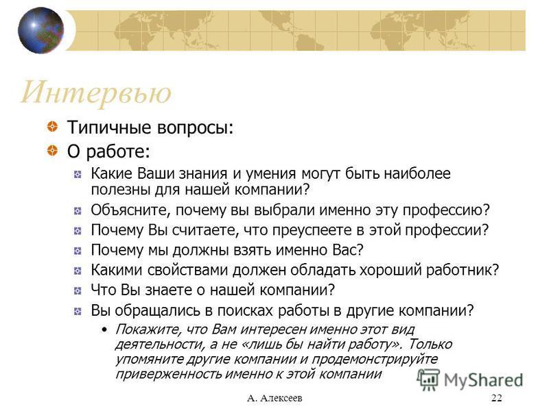 А. Алексеев 22 Интервью Типичные вопросы: О работе: Какие Ваши знания и умения могут быть наиболее полезны для нашей компании? Объясните, почему вы выбрали именно эту профессию? Почему Вы считаете, что преуспеете в этой профессии? Почему мы должны вз