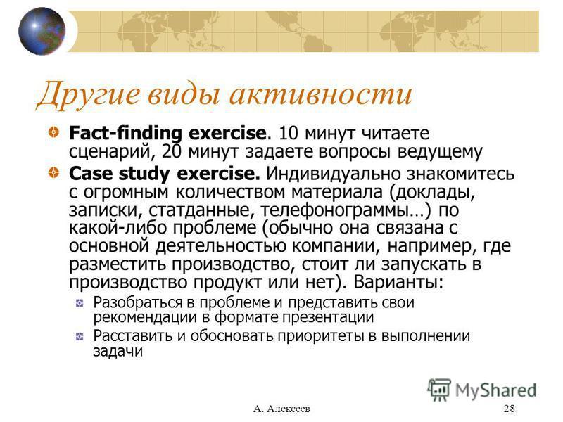 А. Алексеев 28 Другие виды активности Fact-finding exercise. 10 минут читаете сценарий, 20 минут задаете вопросы ведущему Case study exercise. Индивидуально знакомитесь с огромным количеством материала (доклады, записки, статданные, телефонограммы…)