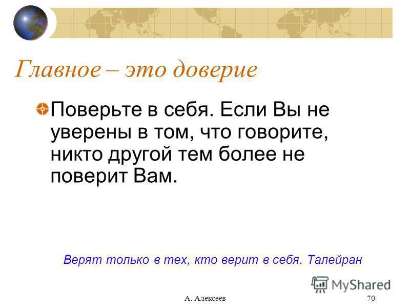 А. Алексеев 70 Главное – это доверие Поверьте в себя. Если Вы не уверены в том, что говорите, никто другой тем более не поверит Вам. Верят только в тех, кто верит в себя. Талейран