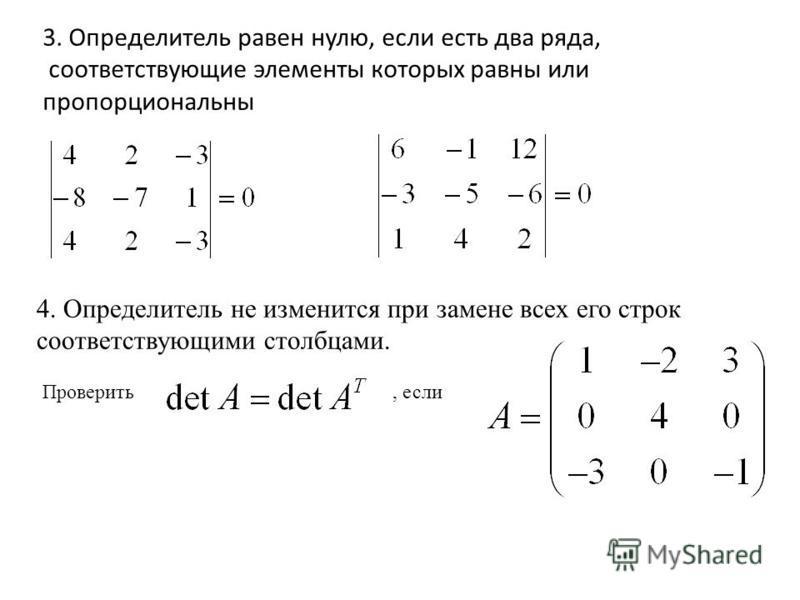 3. Определитель равен нулю, если есть два ряда, соответствующие элементы которых равны или пропорциональны 4. Определитель не изменится при замене всех его строк соответствующими столбцами. Проверить, если