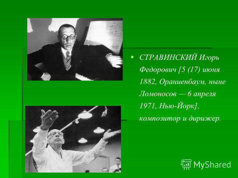 СТРАВИНСКИЙ Игорь Федорович [5 (17) июня 1882, Ораниенбаум, ныне Ломоносов 6 апреля 1971, Нью-Йорк], композитор и дирижер.