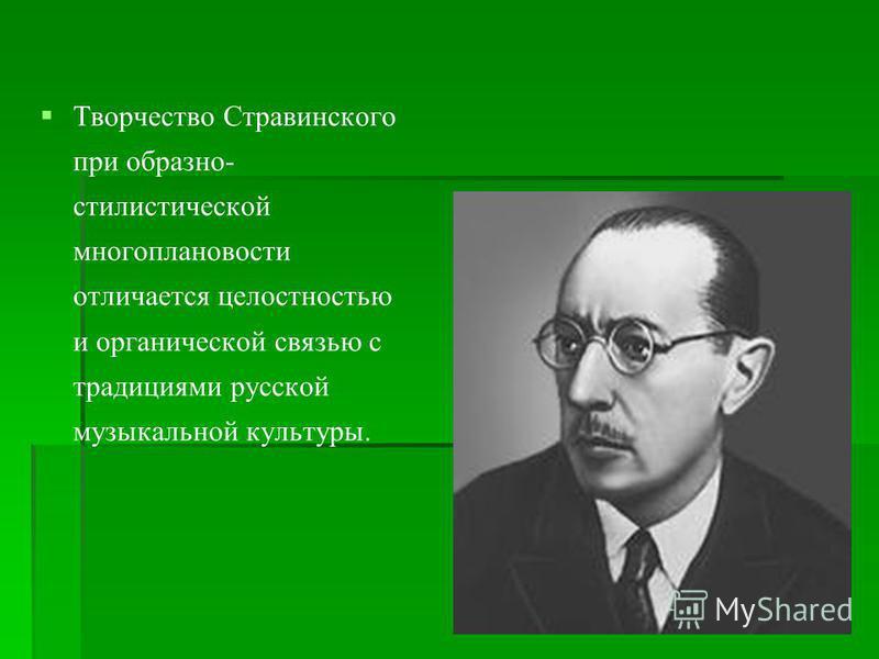 Творчество Стравинского при образно- стилистической многоплановости отличается целостностью и органической связью с традициями русской музыкальной культуры.