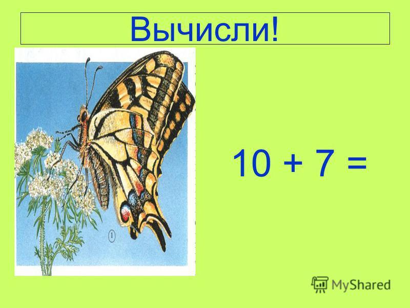 Вычисли! 10 + 7 =