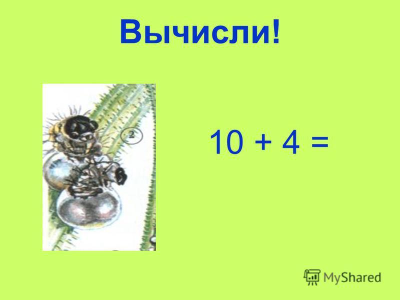 Вычисли! 10 + 4 =