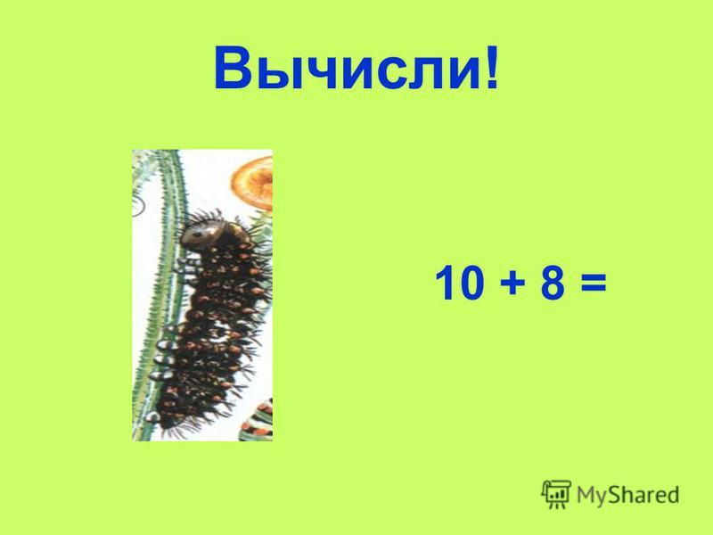 Вычисли! 10 + 8 =