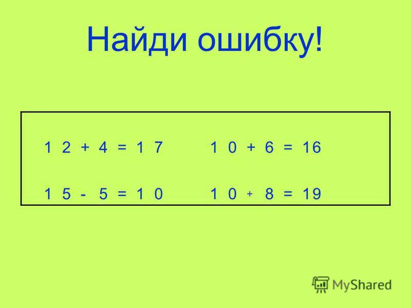 Найди ошибку! 12+4=1710+6=16 15-5=1010 + 8=19