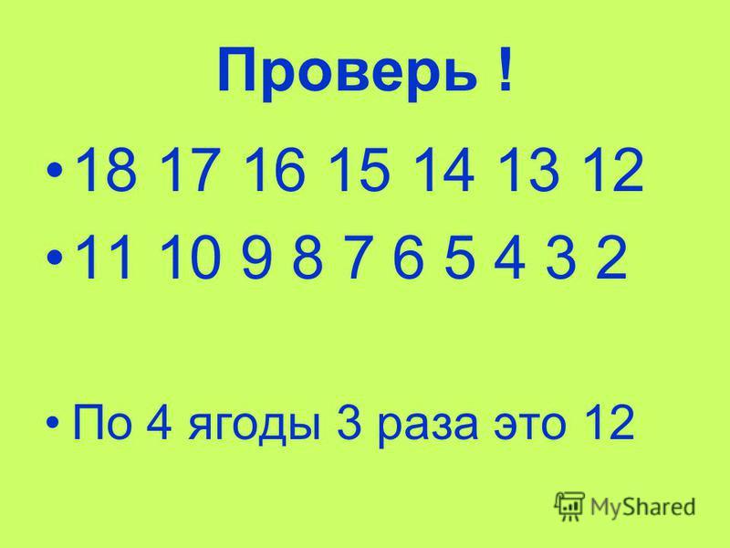 Проверь ! 18 17 16 15 14 13 12 11 10 9 8 7 6 5 4 3 2 По 4 ягоды 3 раза это 12