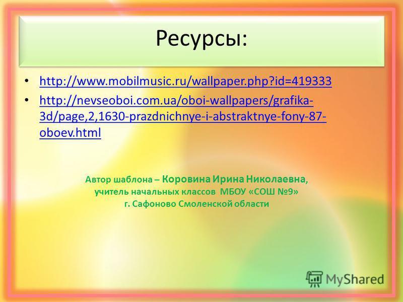 Ресурсы: http://www.mobilmusic.ru/wallpaper.php?id=419333 http://nevseoboi.com.ua/oboi-wallpapers/grafika- 3d/page,2,1630-prazdnichnye-i-abstraktnye-fony-87- oboev.html http://nevseoboi.com.ua/oboi-wallpapers/grafika- 3d/page,2,1630-prazdnichnye-i-ab