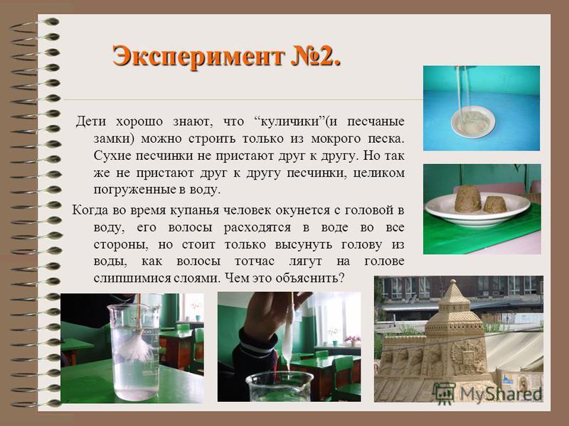 Эксперимент 2. Дети хорошо знают, что куличики(и песчаные замки) можно строить только из мокрого песка. Сухие песчинки не пристают друг к другу. Но так же не пристают друг к другу песчинки, целиком погруженные в воду. Когда во время купанья человек о