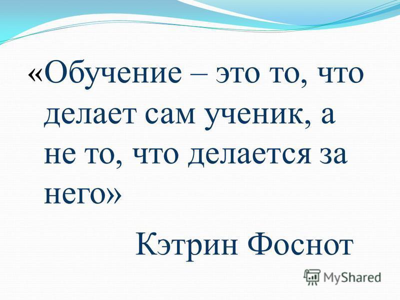 « Обучение – это то, что делает сам ученик, а не то, что делается за него» Кэтрин Фоснот