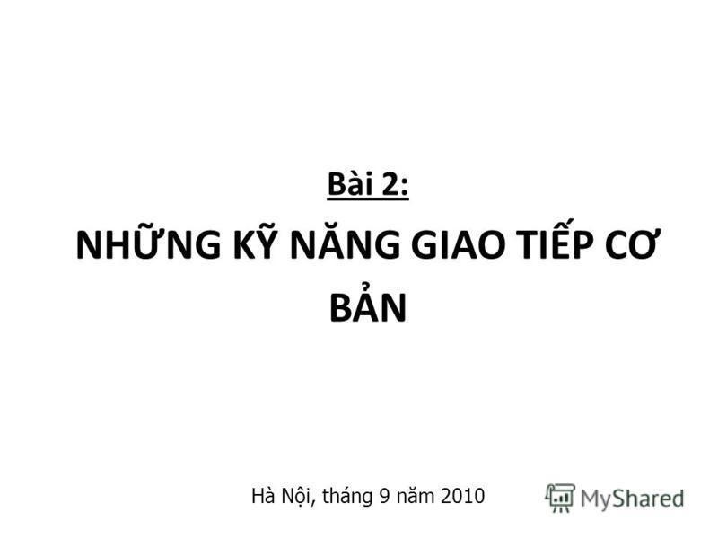 Bài 2: NHNG K NĂNG GIAO TIP C Ơ BN Hà Ni, tháng 9 năm 2010