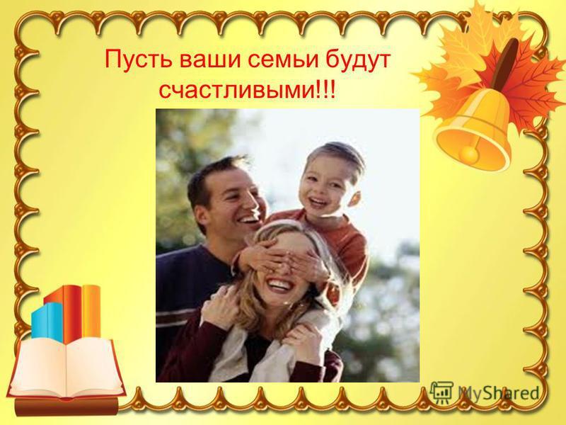 Пусть ваши семьи будут счастливыми!!!