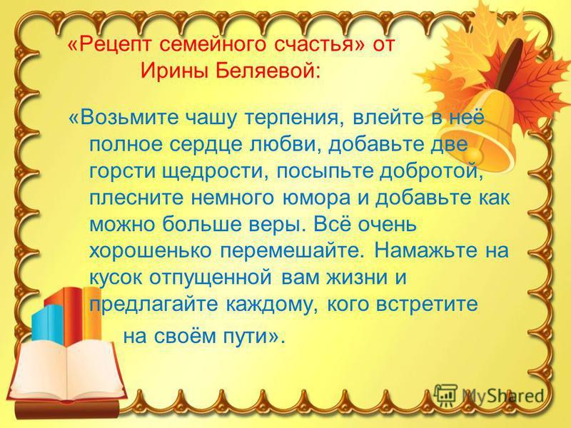 «Рецепт семейного счастья» от Ирины Беляевой: «Возьмите чашу терпения, влейте в неё полное сердце любви, добавьте две горсти щедрости, посыпьте добротой, плесните немного юмора и добавьте как можно больше веры. Всё очень хорошенько перемешайте. Намаж
