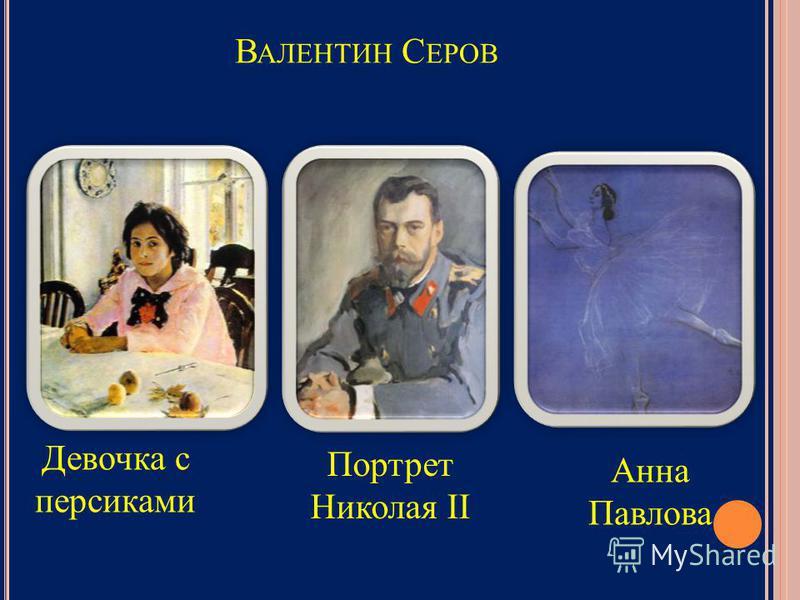 В АЛЕНТИН С ЕРОВ Девочка с персиками Портрет Николая II Анна Павлова