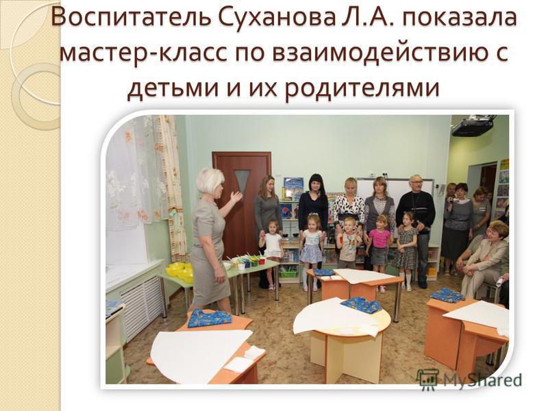 Воспитатель Суханова Л. А. показала мастер - класс по взаимодействию с детьми и их родителями