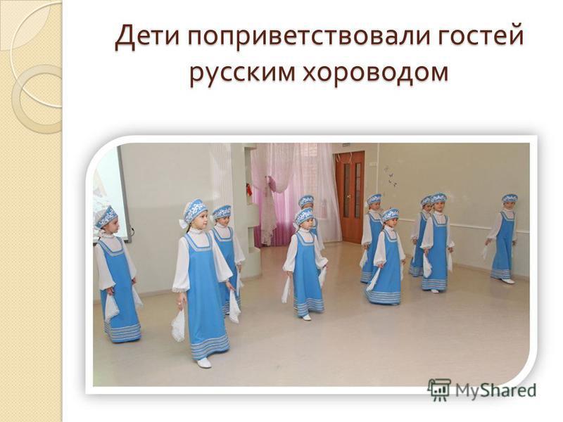 Дети поприветствовали гостей русским хороводом