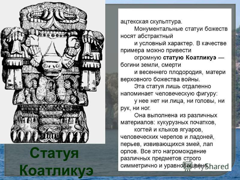 Статуя Коатликуэ Особого расцвета достигла ацтекская скульптура. Монументальные статуи божеств носят абстрактный и условный характер. В качестве примера можно привести огромную статую Коатликуэ богини земли, смерти и весеннего плодородия, матери верх