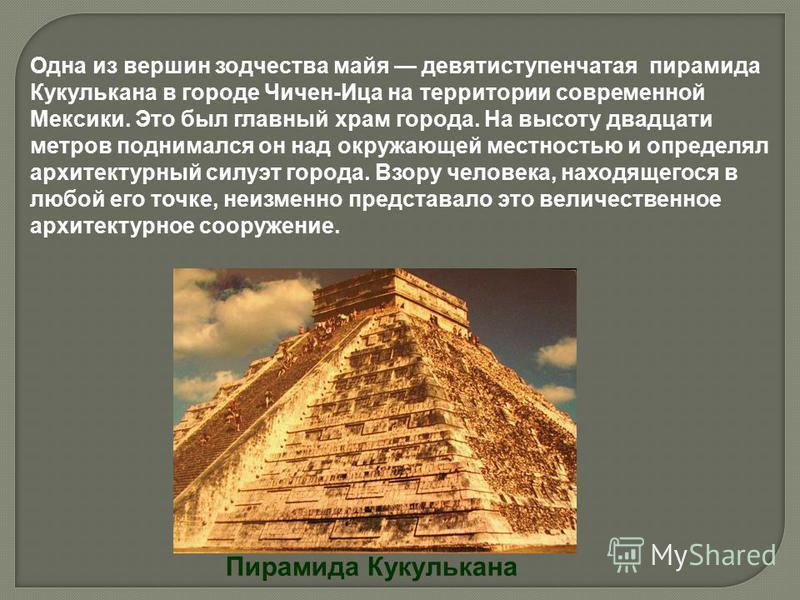 Пирамида Кукулькана Одна из вершин зодчества майя девятиступенчатая пирамида Кукулькана в городе Чичен-Ица на территории современной Мексики. Это был главный храм города. На высоту двадцати метров поднимался он над окружающей местностью и определял а