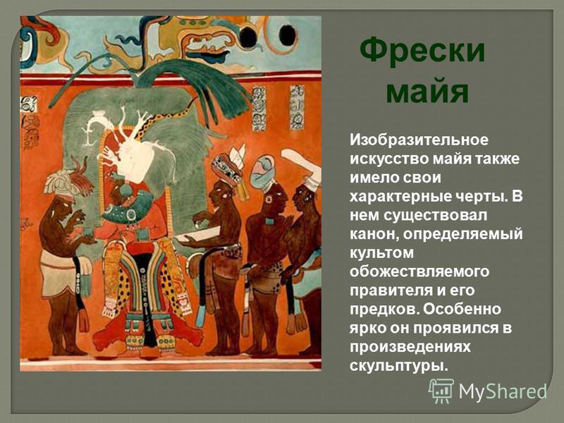 Фрески майя Изобразительное искусство майя также имело свои характерные черты. В нем существовал канон, определяемый культом обожествляемого правителя и его предков. Особенно ярко он проявился в произведениях скульптуры.