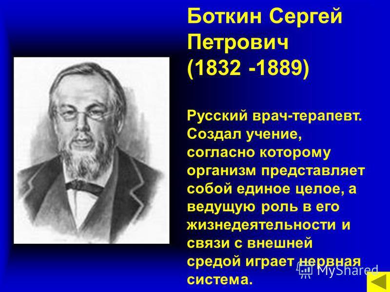 Боткин Сергей Петрович (1832 -1889) Русский врач-терапевт. Создал учение, согласно которому организм представляет собой единое целое, а ведущую роль в его жизнедеятельности и связи с внешней средой играет нервная система.