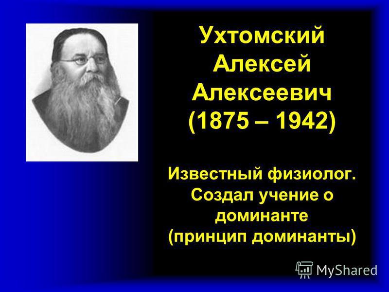 Ухтомский Алексей Алексеевич (1875 – 1942) Известный физиолог. Создал учение о доминанте (принцип доминанты)