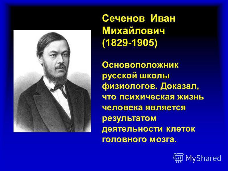 Сеченов Иван Михайлович (1829-1905) Основоположник русской школы физиологов. Доказал, что психическая жизнь человека является результатом деятельности клеток головного мозга.