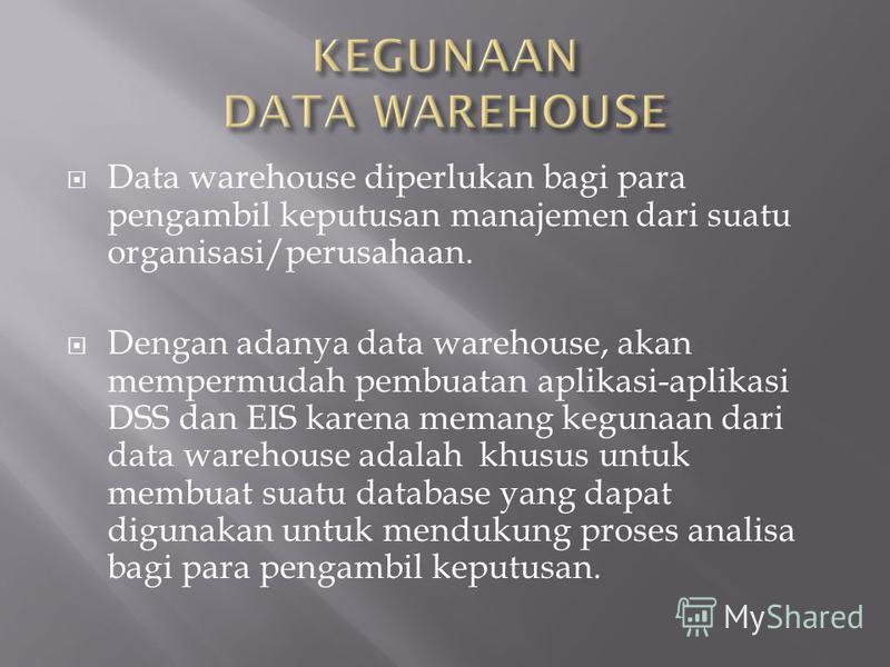 Data warehouse diperlukan bagi para pengambil keputusan manajemen dari suatu organisasi/perusahaan. Dengan adanya data warehouse, akan mempermudah pembuatan aplikasi-aplikasi DSS dan EIS karena memang kegunaan dari data warehouse adalah khusus untuk