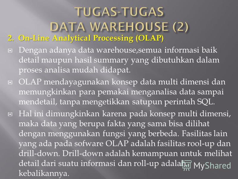 2. On-Line Analytical Processing (OLAP) Dengan adanya data warehouse,semua informasi baik detail maupun hasil summary yang dibutuhkan dalam proses analisa mudah didapat. OLAP mendayagunakan konsep data multi dimensi dan memungkinkan para pemakai meng