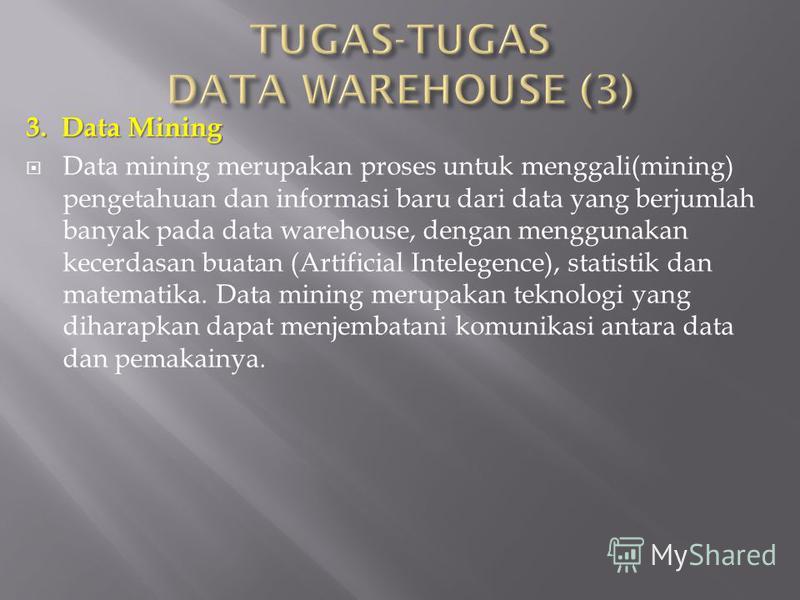 3. Data Mining Data mining merupakan proses untuk menggali(mining) pengetahuan dan informasi baru dari data yang berjumlah banyak pada data warehouse, dengan menggunakan kecerdasan buatan (Artificial Intelegence), statistik dan matematika. Data minin
