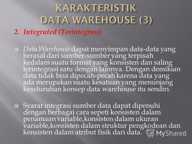 2. Integrated (Terintegrasi) Data Warehouse dapat menyimpan data-data yang berasal dari sumber-sumber yang terpisah kedalam suatu format yang konsisten dan saling terintegrasi satu dengan lainnya. Dengan demikian data tidak bisa dipecah-pecah karena