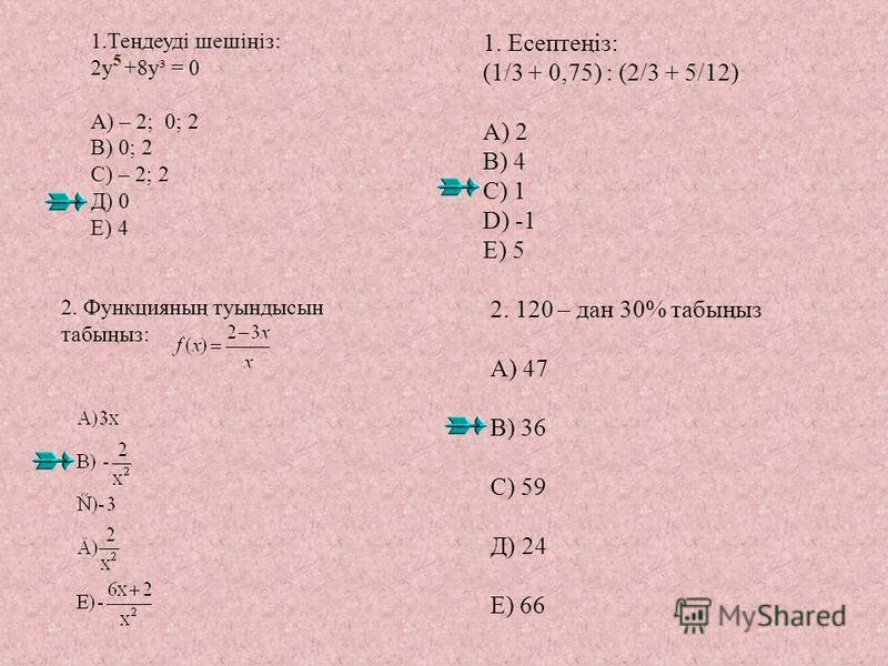 1.Теңдеуді шешіңіз: 2y +8y³ = 0 А) – 2; 0; 2 В) 0; 2 С) – 2; 2 Д) 0 Е) 4 1. Есептеңіз: (1/3 + 0,75) : (2/3 + 5/12) A) 2 B) 4 C) 1 D) -1 E) 5 2. 120 – дан 30% табыңыз А) 47 В) 36 С) 59 Д) 24 Е) 66 2. Функцияның туындысын табыңыз: 5