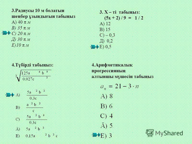 3.Радиусы 10 м болатын шеңбер ұзындығын табыңыз А) 40 π м В) 35 π м С) 20 π м Д) 30 π м Е)10 π м 3. Х – ті табыңыз: (5х + 2) / 9 = 1 / 2 А) 12 В) 15 С) – 0,3 Д) 0,2 Е) 0,5 4.Түбірді табыңыз: 4.Арифметикалық прогрессияның алтыншы мүшесін табыңыз