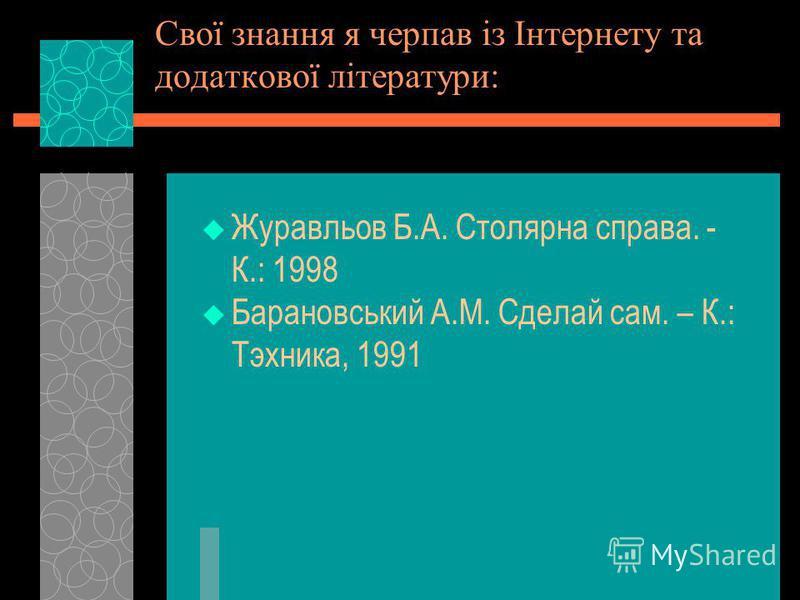 Свої знання я черпав із Інтернету та додаткової літератури: Журавльов Б.А. Столярна справа. - К.: 1998 Барановський А.М. Сделай сам. – К.: Тэхника, 1991