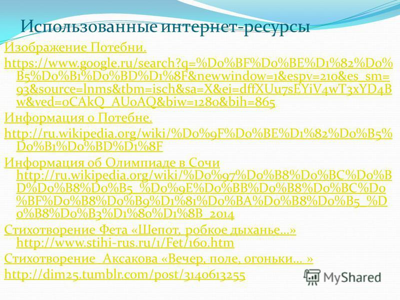 Использованные интернет-ресурсы Изображение Потебни. https://www.google.ru/search?q=%D0%BF%D0%BE%D1%82%D0% B5%D0%B1%D0%BD%D1%8F&newwindow=1&espv=210&es_sm= 93&source=lnms&tbm=isch&sa=X&ei=dffXUu7sEYiV4wT3xYD4B w&ved=0CAkQ_AUoAQ&biw=1280&bih=865 Инфор