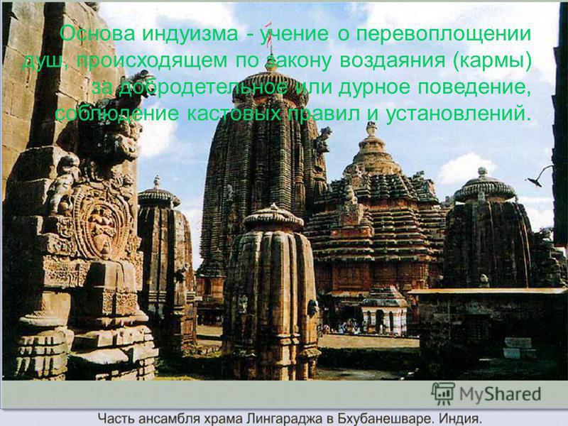 Основа индуизма - учение о перевоплощении душ, происходящем по закону воздаяния (кармы) за добродетельное или дурное поведение, соблюдение кастовых правил и установлений.