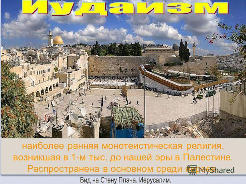 наиболее ранняя монотеистическая религия, возникшая в 1-м тыс. до нашей эры в Палестине. Распространена в основном среди евреев.