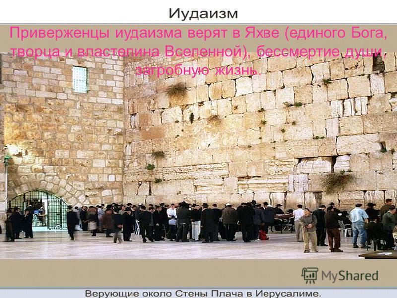 Приверженцы иудаизма верят в Яхве (единого Бога, творца и властелина Вселенной), бессмертие души, загробную жизнь.