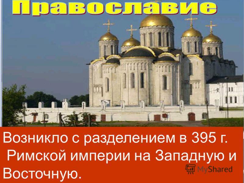 Возникло с разделением в 395 г. Римской империи на Западную и Восточную.