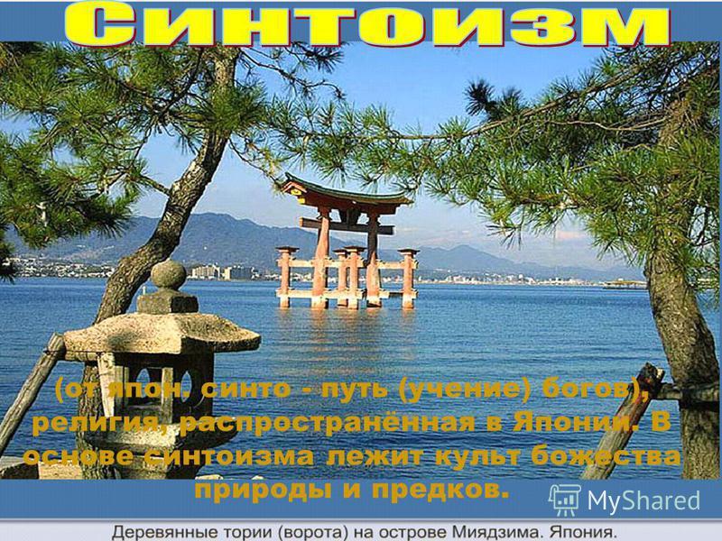 (от япон. синто - путь (учение) богов), религия, распространённая в Японии. В основе синтоизма лежит культ божества природы и предков.