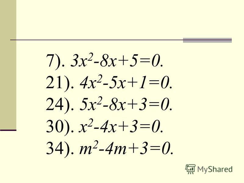 7). 3 х 2 -8 х+5=0. 21). 4x 2 -5x+1=0. 24). 5 х 2 -8 х+3=0. 30). x 2 -4 х+3=0. 34). m 2 -4m+3=0.
