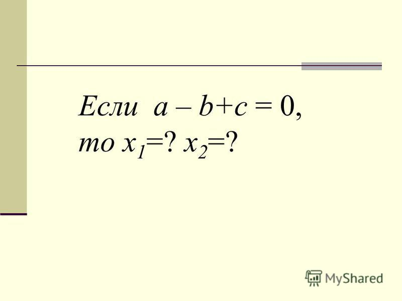 Если a – b+c = 0, то х 1 =? х 2 =?