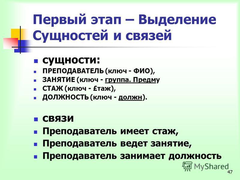 47 Первый этап – Выделение Сущностей и связей сущности: ПРЕПОДАВАТЕЛЬ (ключ - ФИО), ЗАНЯТИЕ (ключ - группа. Предму СТАЖ (ключ - £сстаж), ДОЛЖНОСТЬ (ключ - должна). связи Преподаватель имеет ссстаж, Преподаватель ведет занятие, Преподаватель занимает