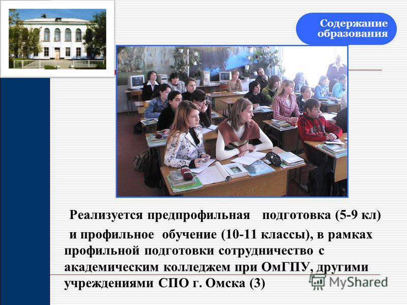 Реализуется предпрофильная подготовка (5-9 кл) и профильное обучение (10-11 классы), в рамках профильной подготовки сотрудничество с академическим колледжем при ОмГПУ, другими учреждениями СПО г. Омска (3) Содержание образования