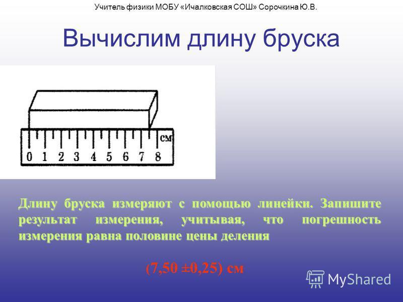 Вычислим длину бруска Длину бруска измеряют с помощью линейки. Запишите результат измерения, учитывая, что погрешность измерения равна половине цены деления ( 7,50 ±0,25) см Учитель физики МОБУ «Ичалковская СОШ» Сорочкина Ю.В.