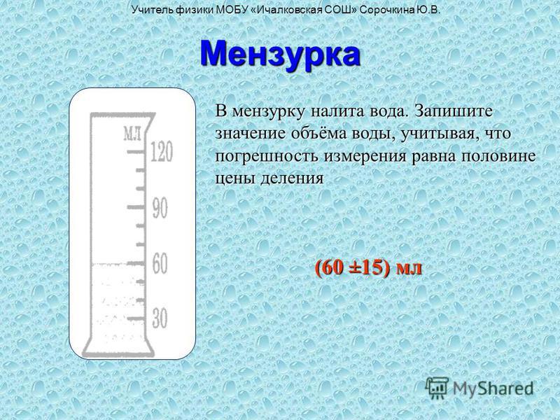 Мензурка В мензурку налита вода. Запишите значение объёма воды, учитывая, что погрешность измерения равна половине цены деления (60 ±15) мл Учитель физики МОБУ «Ичалковская СОШ» Сорочкина Ю.В.