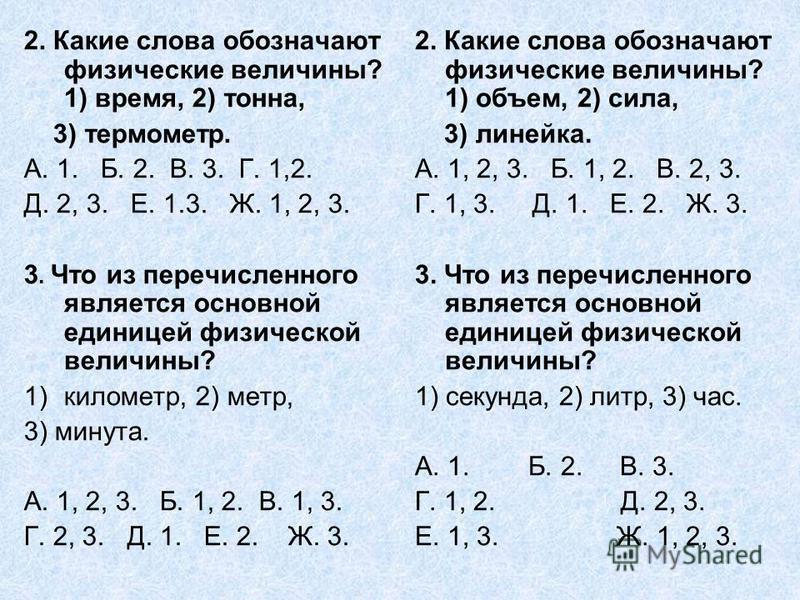2. Какие слова обозначают физические величины? 1) время, 2) тонна, 3) термометр. А. 1. Б. 2. В. 3. Г. 1,2. Д. 2, 3. Е. 1.3. Ж. 1, 2, 3. 3. Что из перечисленного является основной единицей физической величины? 1)километр, 2) метр, 3) минута. А. 1, 2,